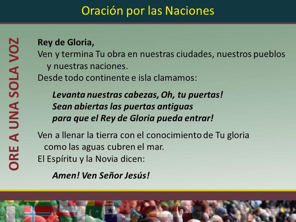 Oración por las Naciones Rey de Gloria, Ven y termina Tu obra en nuestras ciudades, nuestros pueblos y nuestras naciones. Desde todo continente e isla