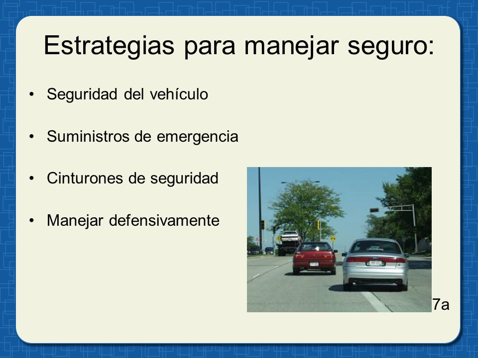 Estrategias para manejar seguro: Seguridad del vehículo Suministros de emergencia Cinturones de seguridad Manejar defensivamente 7a