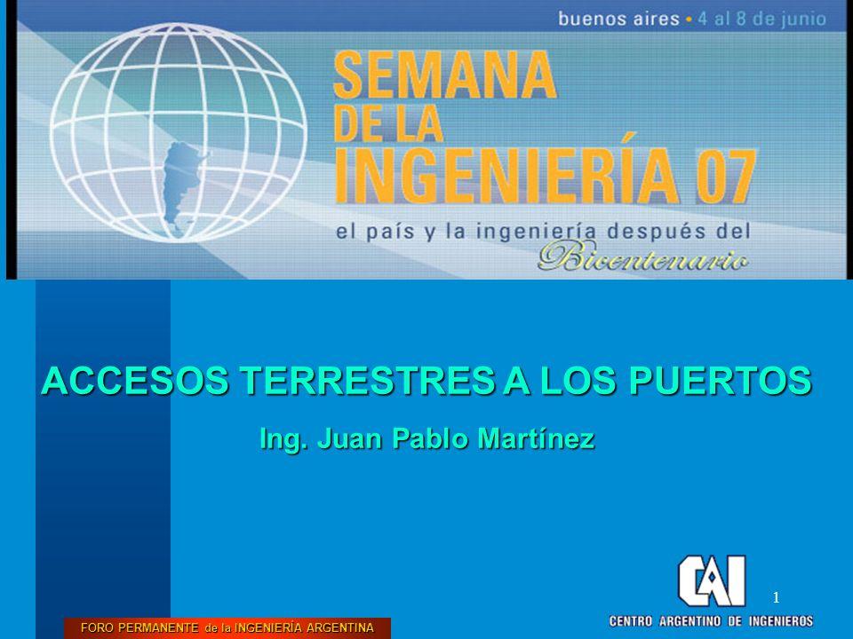 FORO PERMANENTE de la INGENIERÍA ARGENTINA 1 ACCESOS TERRESTRES A LOS PUERTOS Ing. Juan Pablo Martínez