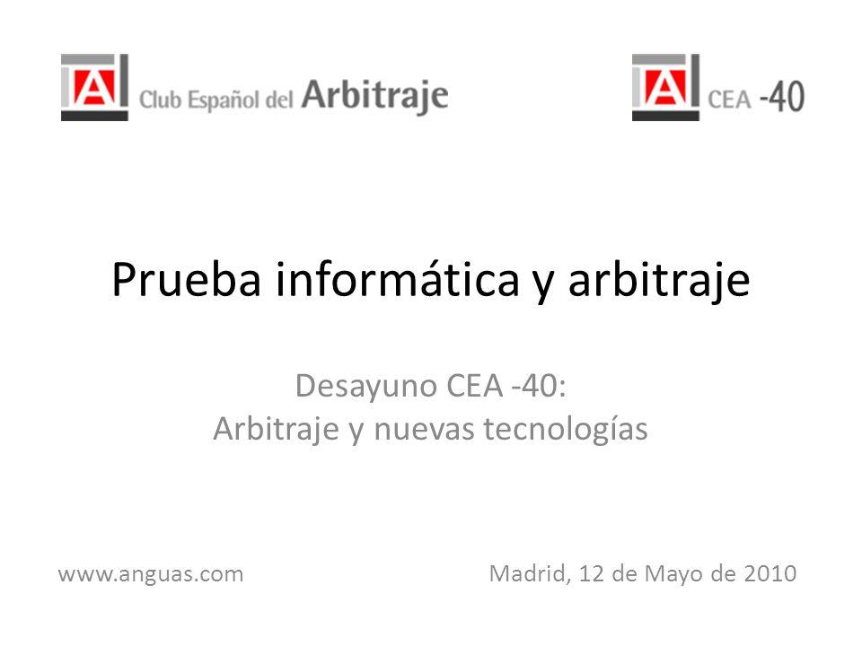 Prueba informática y arbitraje Desayuno CEA -40: Arbitraje y nuevas tecnologías www.anguas.com Madrid, 12 de Mayo de 2010