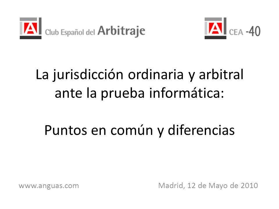La jurisdicción ordinaria y arbitral ante la prueba informática: Puntos en común y diferencias www.anguas.com Madrid, 12 de Mayo de 2010