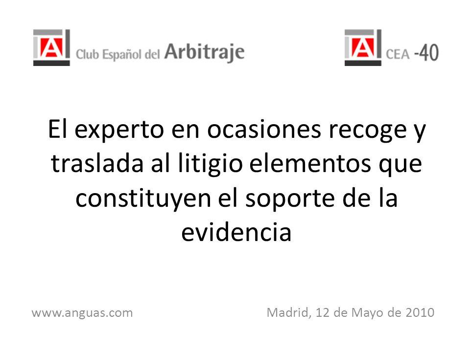 El experto en ocasiones recoge y traslada al litigio elementos que constituyen el soporte de la evidencia www.anguas.com Madrid, 12 de Mayo de 2010