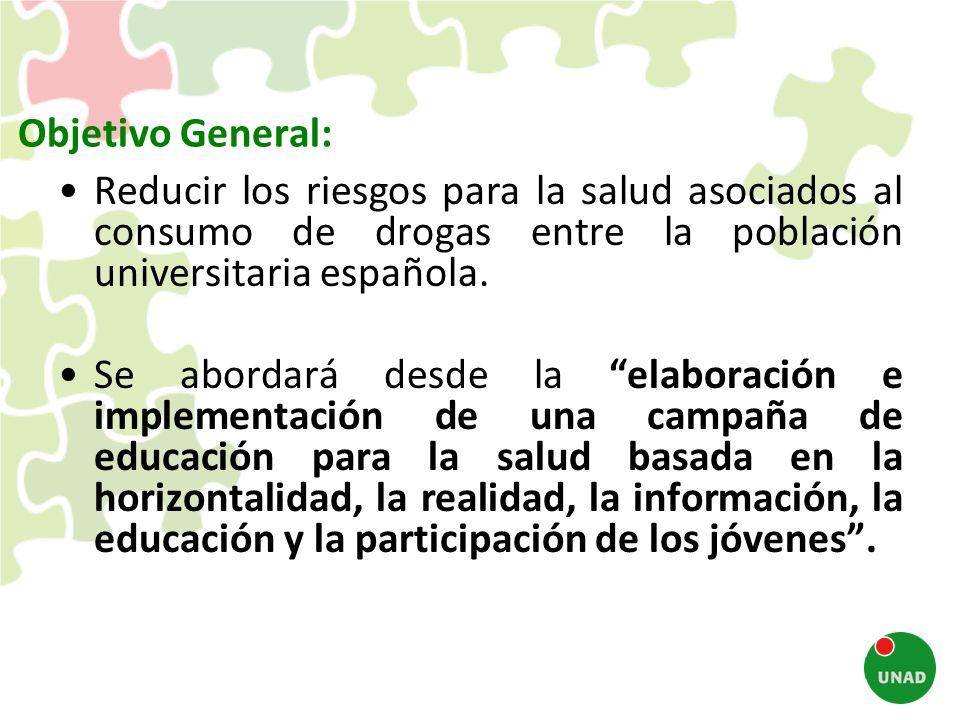 Objetivo General: Reducir los riesgos para la salud asociados al consumo de drogas entre la población universitaria española. Se abordará desde la ela