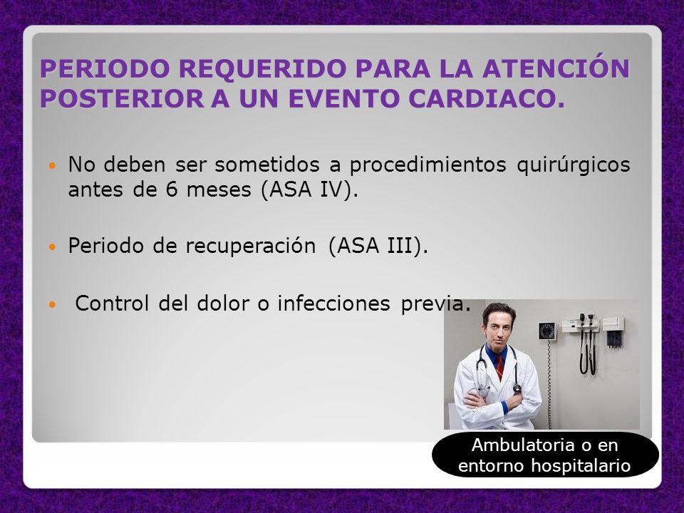 PERIODO REQUERIDO PARA LA ATENCIÓN POSTERIOR A UN EVENTO CARDIACO. No deben ser sometidos a procedimientos quirúrgicos antes de 6 meses (ASA IV). Peri