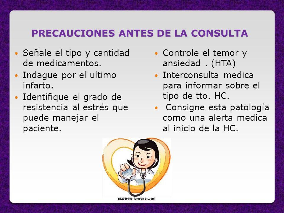 PRECAUCIONES ANTES DE LA CONSULTA Señale el tipo y cantidad de medicamentos. Indague por el ultimo infarto. Identifique el grado de resistencia al est