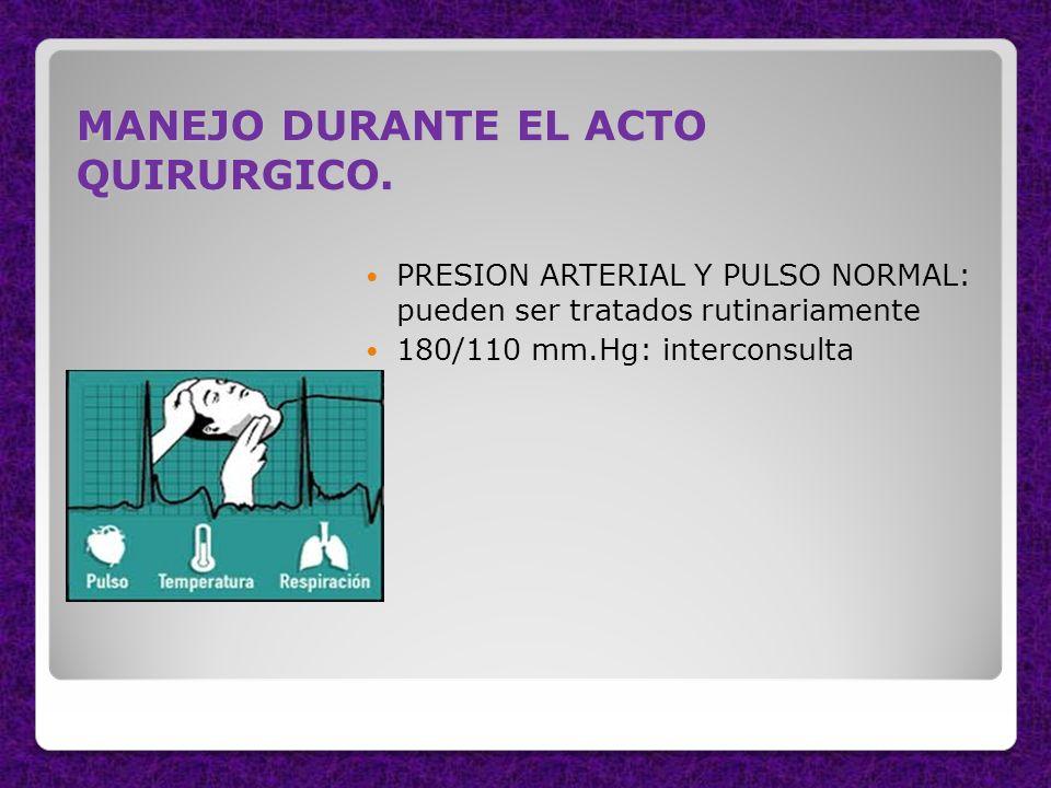 MANEJO DURANTE EL ACTO QUIRURGICO. PRESION ARTERIAL Y PULSO NORMAL: pueden ser tratados rutinariamente 180/110 mm.Hg: interconsulta