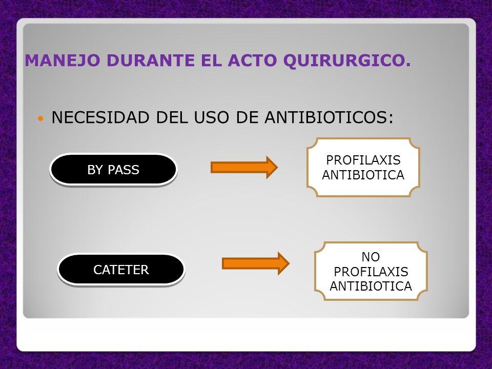 MANEJO DURANTE EL ACTO QUIRURGICO. NECESIDAD DEL USO DE ANTIBIOTICOS: BY PASS PROFILAXIS ANTIBIOTICA CATETER NO PROFILAXIS ANTIBIOTICA