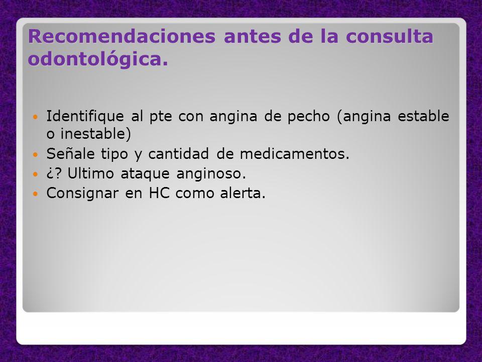 Recomendaciones antes de la consulta odontológica. Identifique al pte con angina de pecho (angina estable o inestable) Señale tipo y cantidad de medic