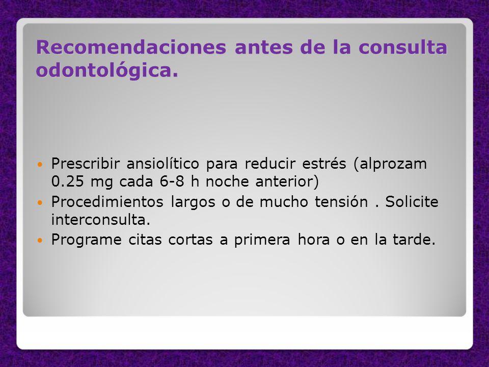 Recomendaciones antes de la consulta odontológica. Prescribir ansiolítico para reducir estrés (alprozam 0.25 mg cada 6-8 h noche anterior) Procedimien