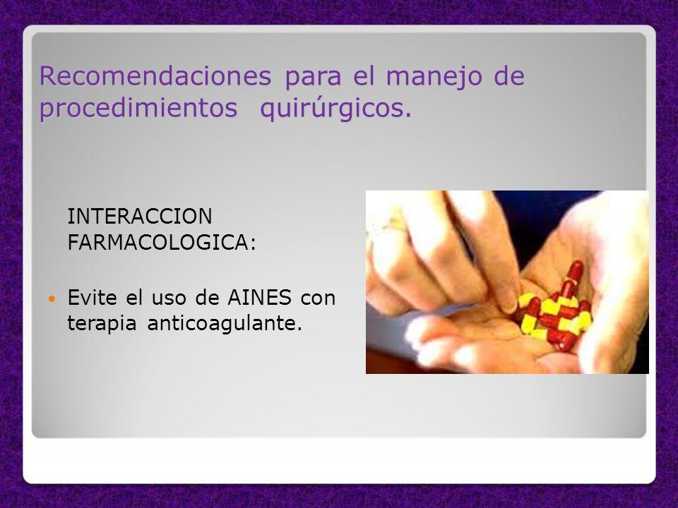 Recomendaciones para el manejo de procedimientos quirúrgicos. INTERACCION FARMACOLOGICA: Evite el uso de AINES con terapia anticoagulante.