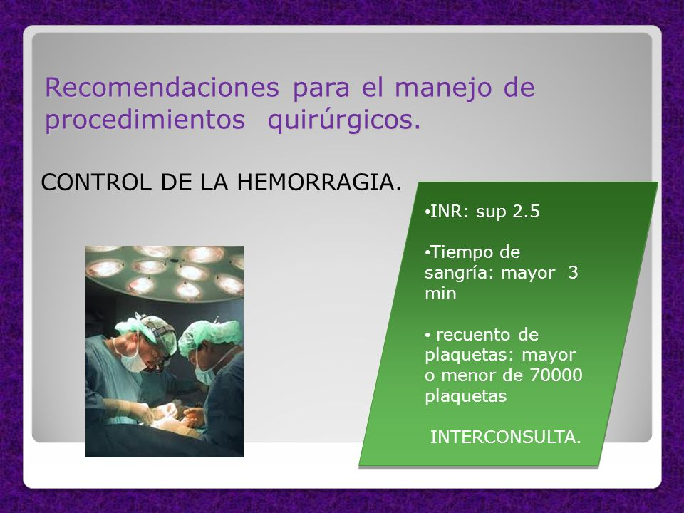 Recomendaciones para el manejo de procedimientos quirúrgicos. CONTROL DE LA HEMORRAGIA. INR: sup 2.5 Tiempo de sangría: mayor 3 min recuento de plaque