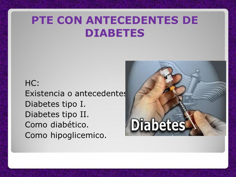 PTE CON ANTECEDENTES DE DIABETES HC: Existencia o antecedentes de: Diabetes tipo I. Diabetes tipo II. Como diabético. Como hipoglicemico.