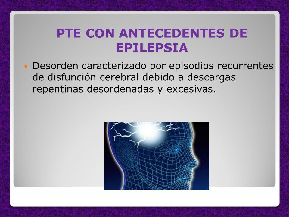 PTE CON ANTECEDENTES DE EPILEPSIA Desorden caracterizado por episodios recurrentes de disfunción cerebral debido a descargas repentinas desordenadas y