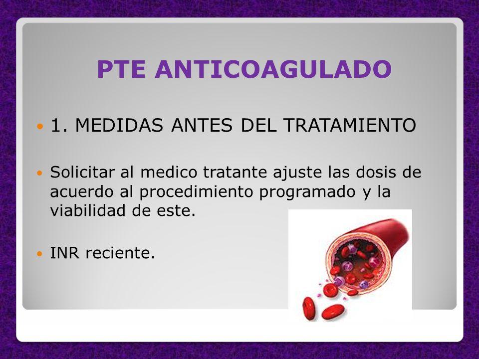 PTE ANTICOAGULADO 1. MEDIDAS ANTES DEL TRATAMIENTO Solicitar al medico tratante ajuste las dosis de acuerdo al procedimiento programado y la viabilida