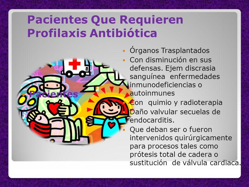 Pacientes Que Requieren Profilaxis Antibiótica Pacientes Órganos Trasplantados Con disminución en sus defensas. Ejem discrasia sanguínea enfermedades