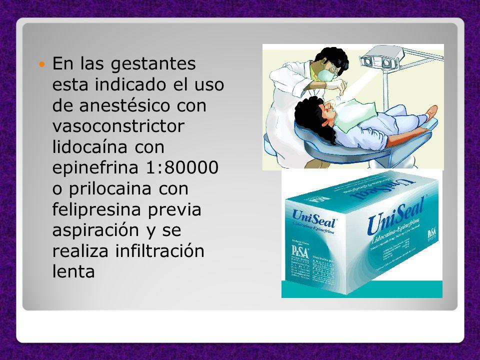 En las gestantes esta indicado el uso de anestésico con vasoconstrictor lidocaína con epinefrina 1:80000 o prilocaina con felipresina previa aspiració