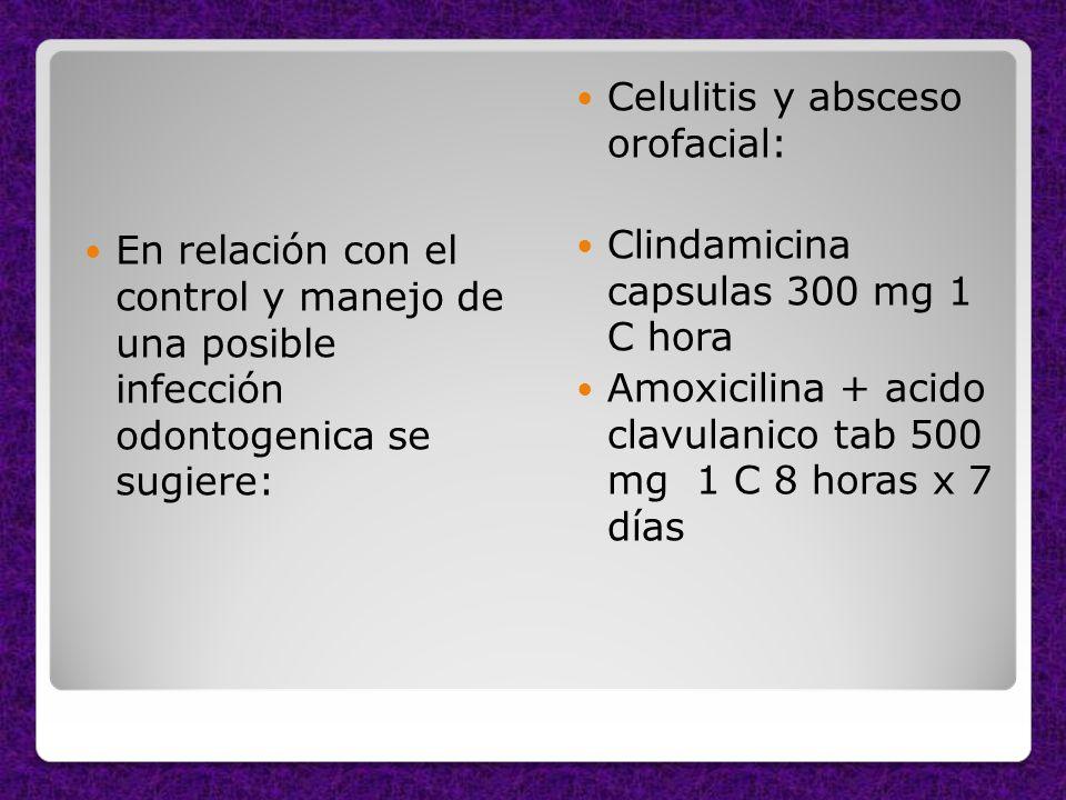 En relación con el control y manejo de una posible infección odontogenica se sugiere: Celulitis y absceso orofacial: Clindamicina capsulas 300 mg 1 C