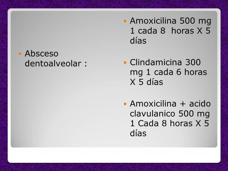 Absceso dentoalveolar : Amoxicilina 500 mg 1 cada 8 horas X 5 días Clindamicina 300 mg 1 cada 6 horas X 5 días Amoxicilina + acido clavulanico 500 mg