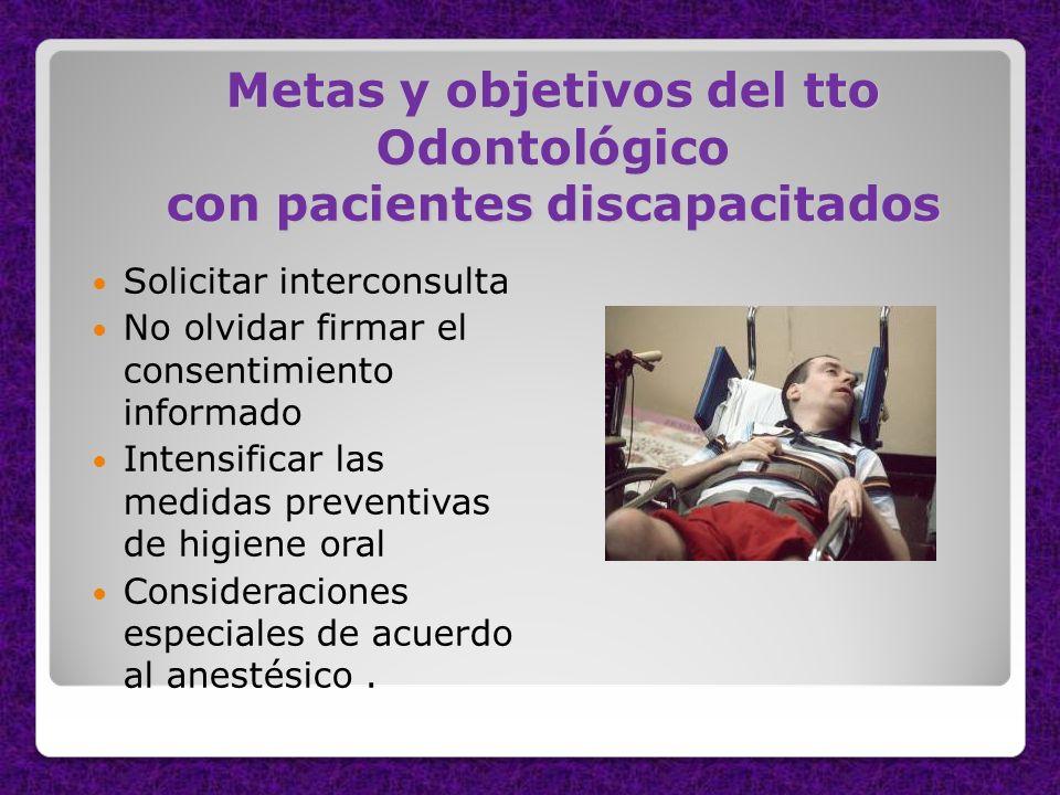 Metas y objetivos del tto Odontológico con pacientes discapacitados Solicitar interconsulta No olvidar firmar el consentimiento informado Intensificar