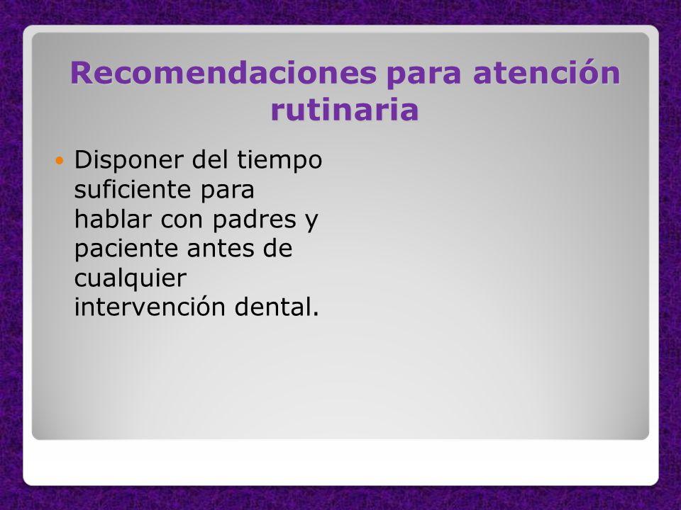Recomendaciones para atención rutinaria Disponer del tiempo suficiente para hablar con padres y paciente antes de cualquier intervención dental.