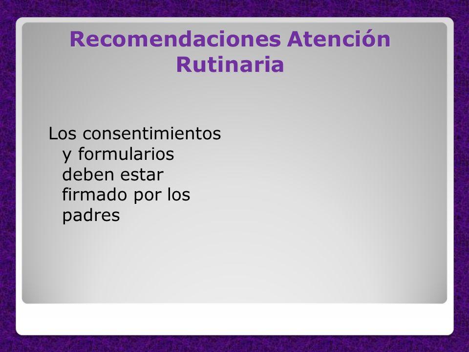 Recomendaciones Atención Rutinaria Los consentimientos y formularios deben estar firmado por los padres