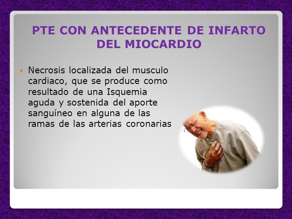 PTE CON ANTECEDENTE DE INFARTO DEL MIOCARDIO Necrosis localizada del musculo cardiaco, que se produce como resultado de una Isquemia aguda y sostenida