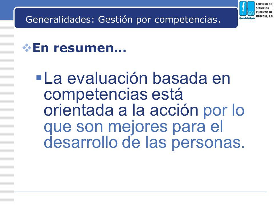 LOGO Generalidades: Gestión por competencias. En resumen… La evaluación basada en competencias está orientada a la acción por lo que son mejores para