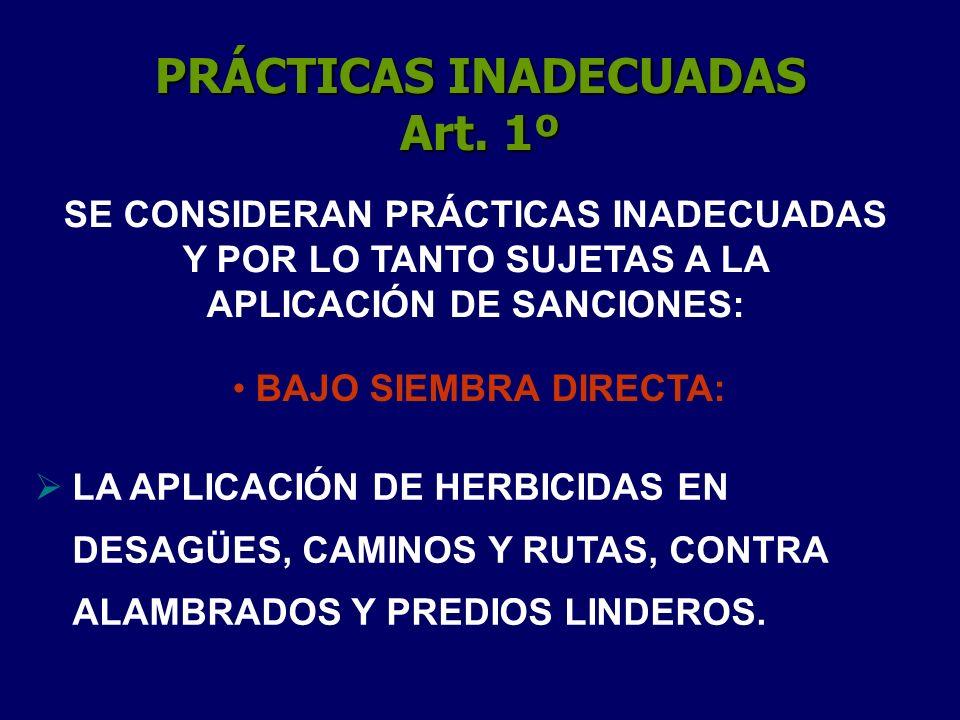PRÁCTICAS INADECUADAS Art. 1º BAJO SIEMBRA DIRECTA: LA APLICACIÓN DE HERBICIDAS EN DESAGÜES, CAMINOS Y RUTAS, CONTRA ALAMBRADOS Y PREDIOS LINDEROS. SE