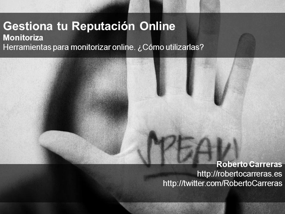 Roberto Carreras http://robertocarreras.es http://twitter.com/RobertoCarreras Gestiona tu Reputación Online Monitoriza Herramientas para monitorizar online.