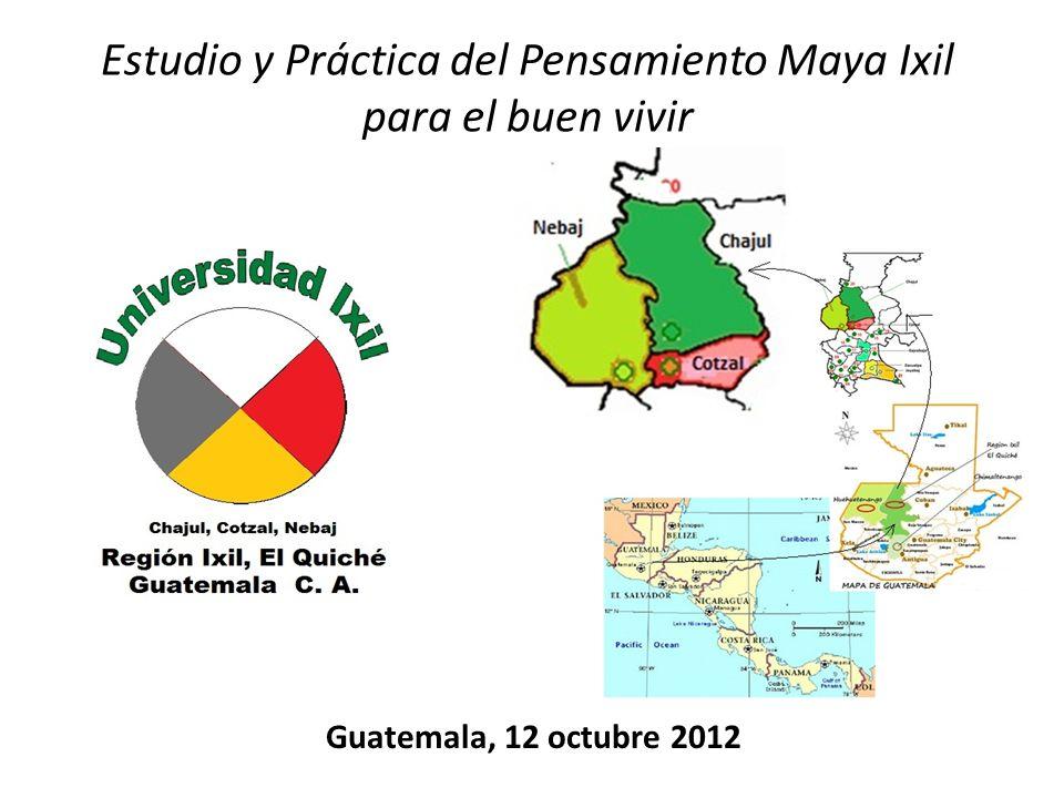 Guatemala, 12 octubre 2012 Estudio y Práctica del Pensamiento Maya Ixil para el buen vivir