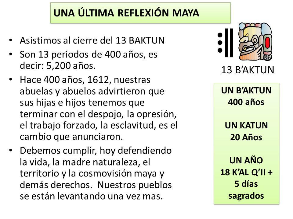 UNA ÚLTIMA REFLEXIÓN MAYA Asistimos al cierre del 13 BAKTUN Son 13 periodos de 400 años, es decir: 5,200 años. Hace 400 años, 1612, nuestras abuelas y