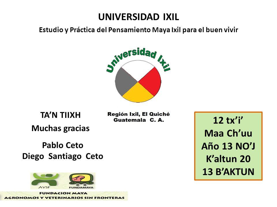 TAN TIIXH Muchas gracias Pablo Ceto Diego Santiago Ceto UNIVERSIDAD IXIL Estudio y Práctica del Pensamiento Maya Ixil para el buen vivir 12 txi Maa Ch
