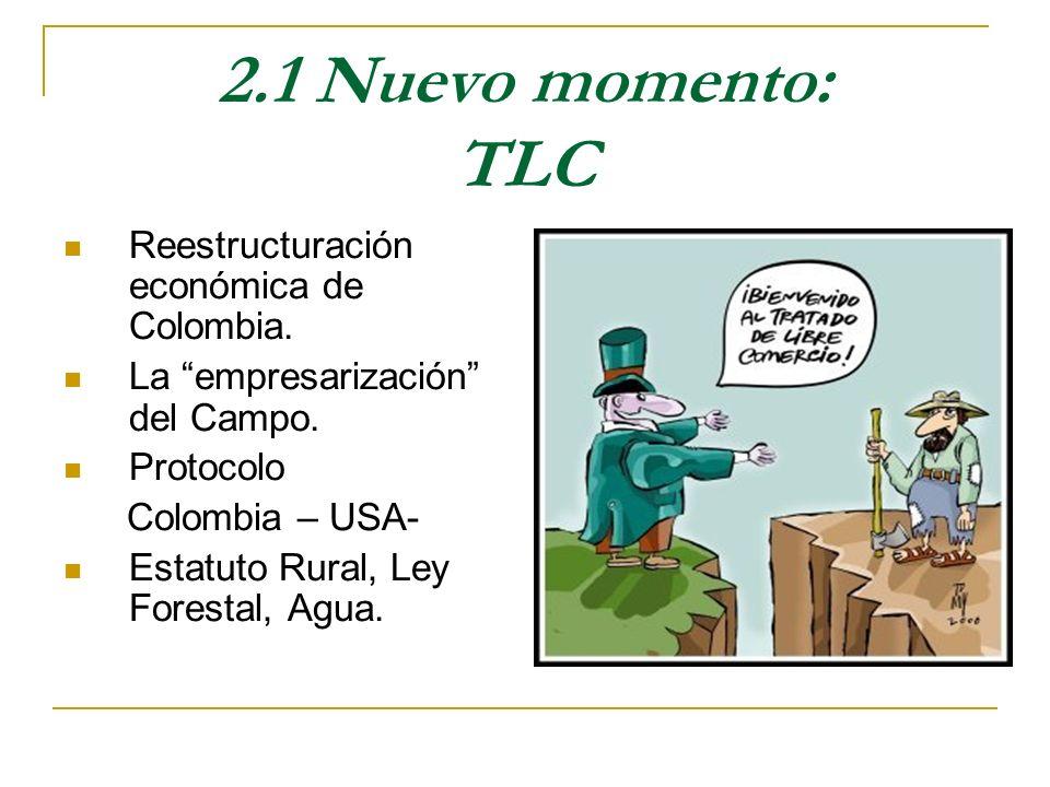 2.1 Nuevo momento: TLC Reestructuración económica de Colombia. La empresarización del Campo. Protocolo Colombia – USA- Estatuto Rural, Ley Forestal, A