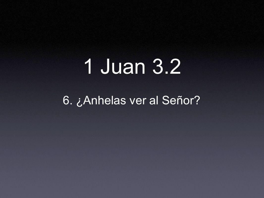 6. ¿Anhelas ver al Señor? 1 Juan 3.2