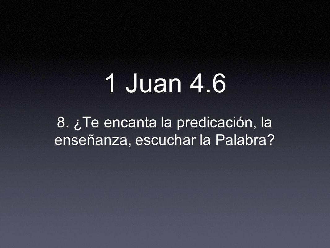 8. ¿Te encanta la predicación, la enseñanza, escuchar la Palabra? 1 Juan 4.6