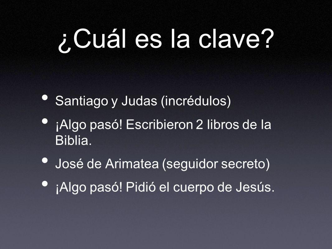 ¿Cuál es la clave? Santiago y Judas (incrédulos) ¡Algo pasó! Escribieron 2 libros de la Biblia. José de Arimatea (seguidor secreto) ¡Algo pasó! Pidió