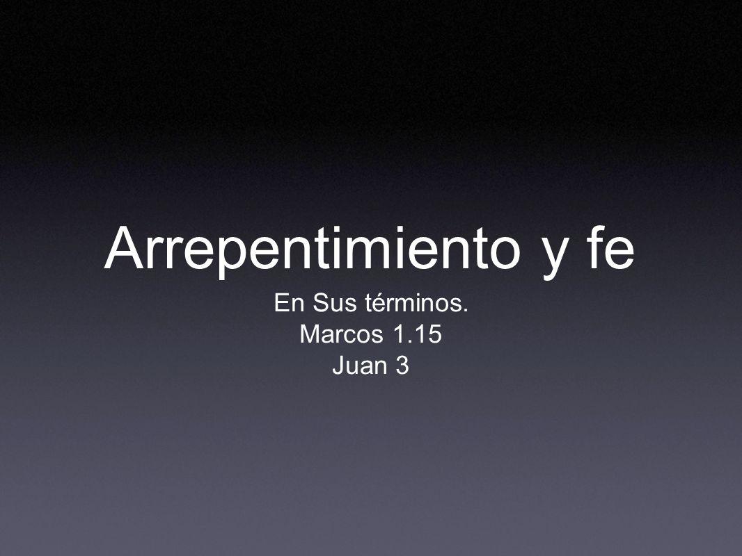 Arrepentimiento y fe En Sus términos. Marcos 1.15 Juan 3