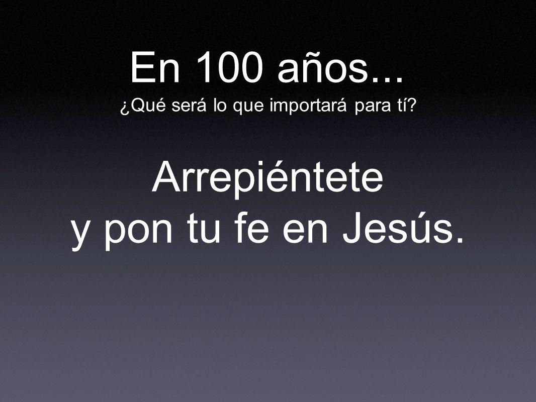 En 100 años... ¿Qué será lo que importará para tí? Arrepiéntete y pon tu fe en Jesús.