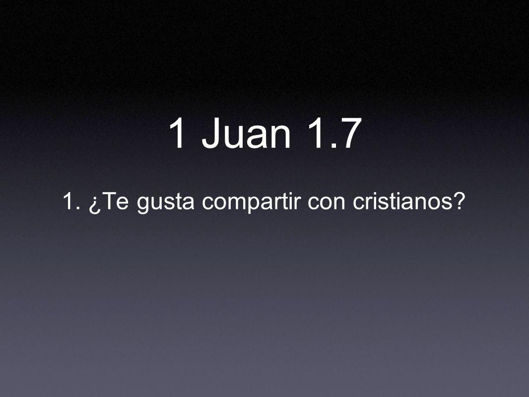 1. ¿Te gusta compartir con cristianos? 1 Juan 1.7