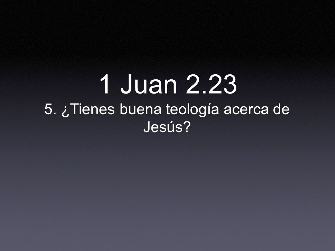 5. ¿Tienes buena teología acerca de Jesús? 1 Juan 2.23