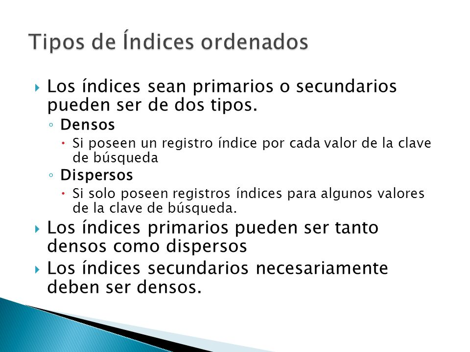 Los índices sean primarios o secundarios pueden ser de dos tipos. Densos Si poseen un registro índice por cada valor de la clave de búsqueda Dispersos