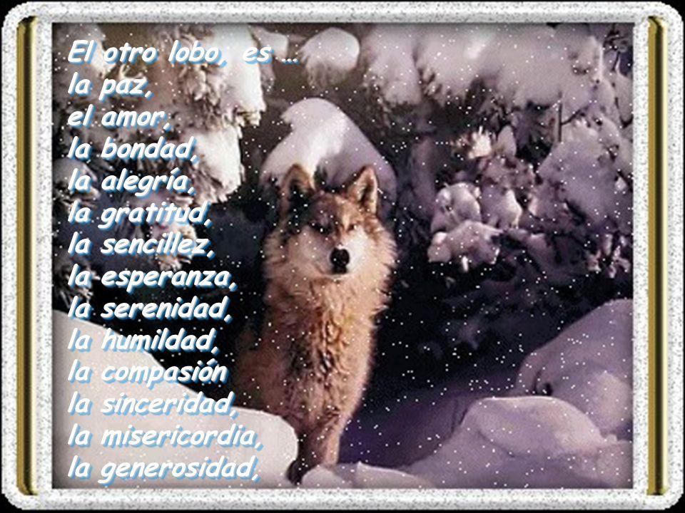 El otro lobo, es … la paz, el amor, la bondad, la alegría, la gratitud, la sencillez, la esperanza, la serenidad, la humildad, la compasión la sinceri