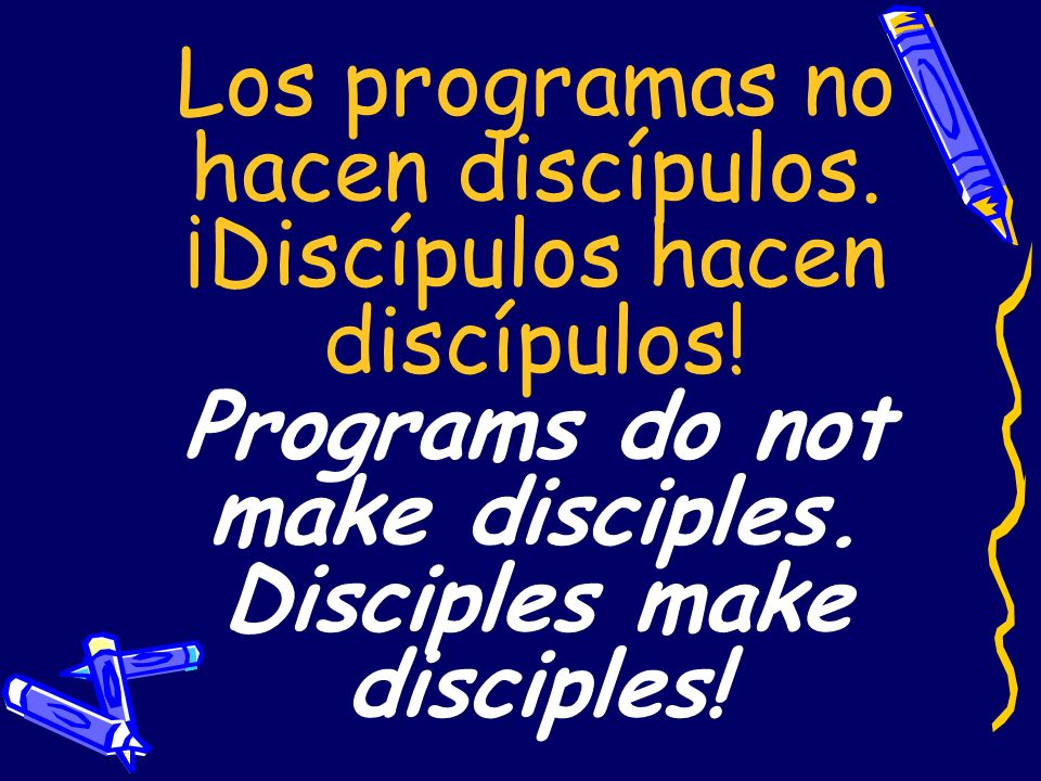 Los programas no hacen discípulos. ¡Discípulos hacen discípulos! Programs do not make disciples. Disciples make disciples!