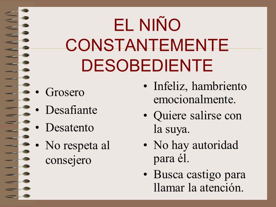 EL NIÑO CONSTANTEMENTE DESOBEDIENTE Grosero Desafiante Desatento No respeta al consejero Infeliz, hambriento emocionalmente.