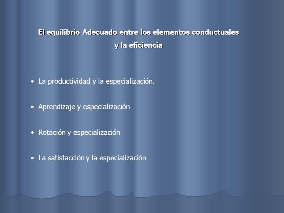 El equilibrio Adecuado entre los elementos conductuales y la eficiencia La productividad y la especialización. Aprendizaje y especialización Rotación