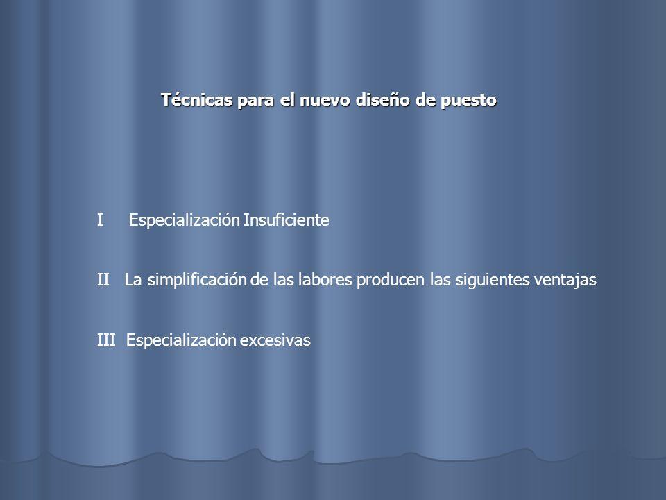 Técnicas para el nuevo diseño de puesto I Especialización Insuficiente II La simplificación de las labores producen las siguientes ventajas III Especi