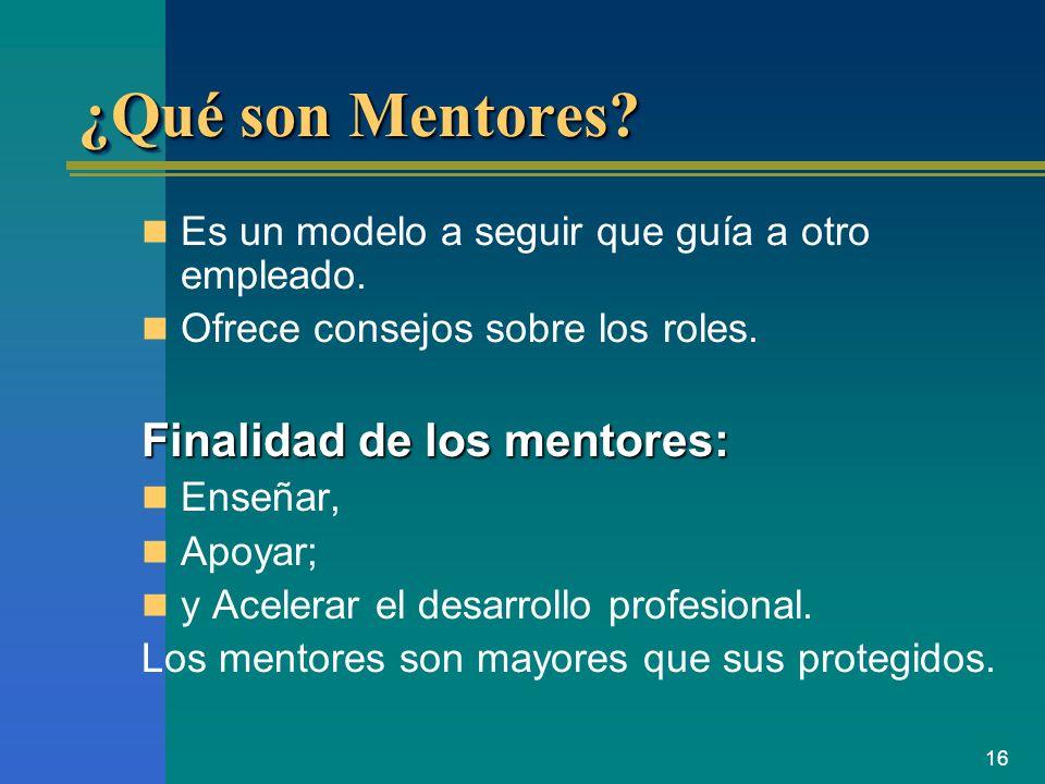 16 ¿Qué son Mentores? Es un modelo a seguir que guía a otro empleado. Ofrece consejos sobre los roles. Finalidad de los mentores: Enseñar, Apoyar; y A