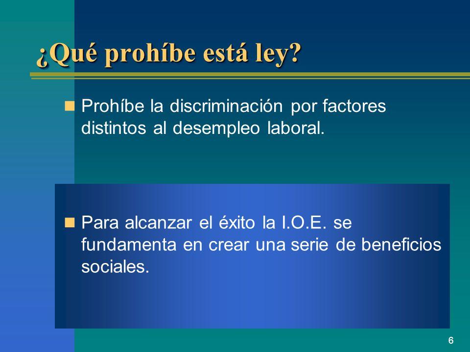 6 ¿Qué prohíbe está ley? Prohíbe la discriminación por factores distintos al desempleo laboral. Para alcanzar el éxito la I.O.E. se fundamenta en crea