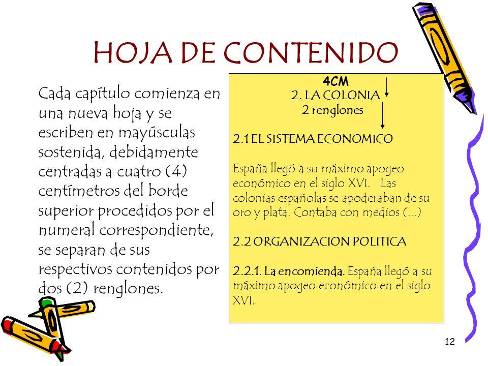 12 HOJA DE CONTENIDO Cada capítulo comienza en una nueva hoja y se escriben en mayúsculas sostenida, debidamente centradas a cuatro (4) centímetros de