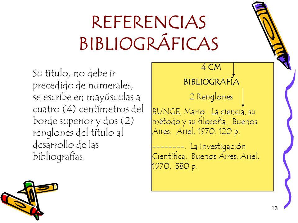 13 REFERENCIAS BIBLIOGRÁFICAS Su título, no debe ir precedido de numerales, se escribe en mayúsculas a cuatro (4) centímetros del borde superior y dos